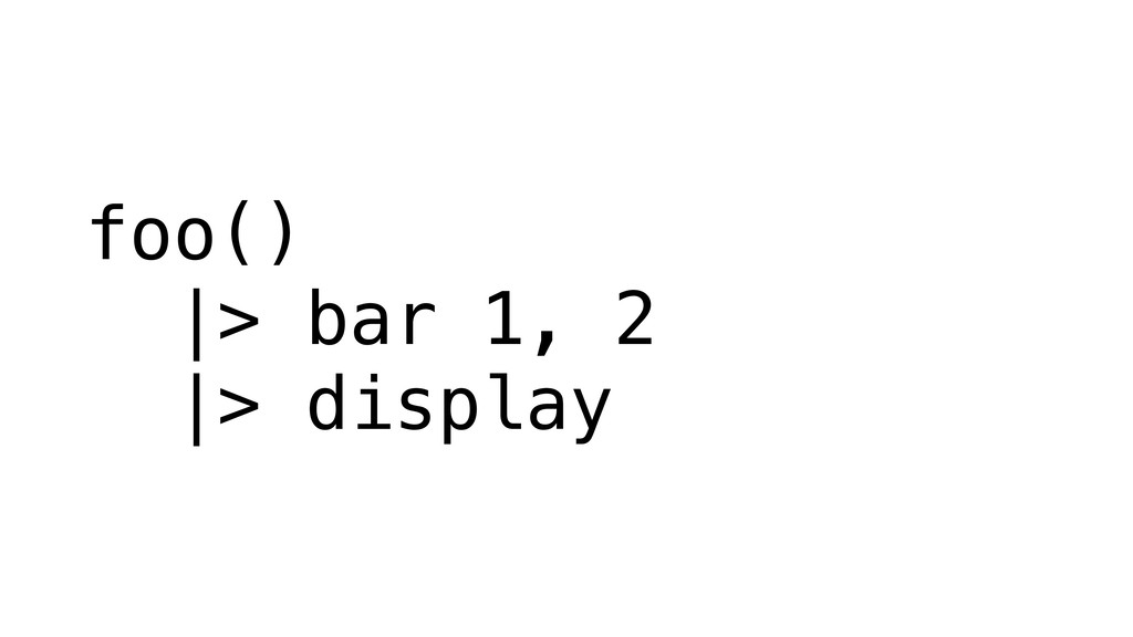foo() |> bar 1, 2 |> display