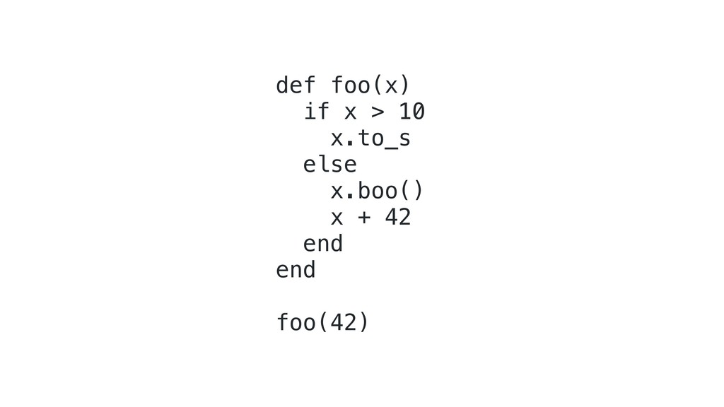 def foo(x) if x > 10 x.to_s else x.boo() x + 42...