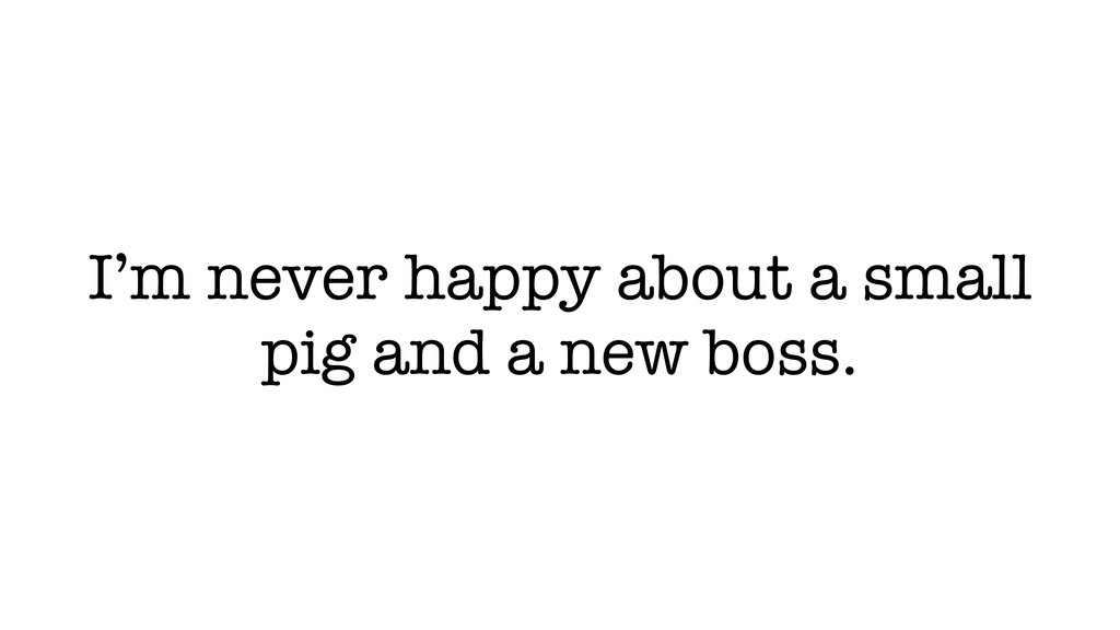 I'm never happy about a small pig and a new bos...