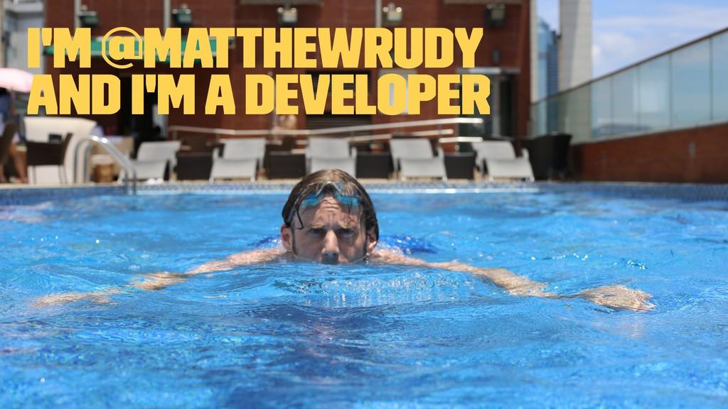 I'm @MatthewRudy and I'm a Developer