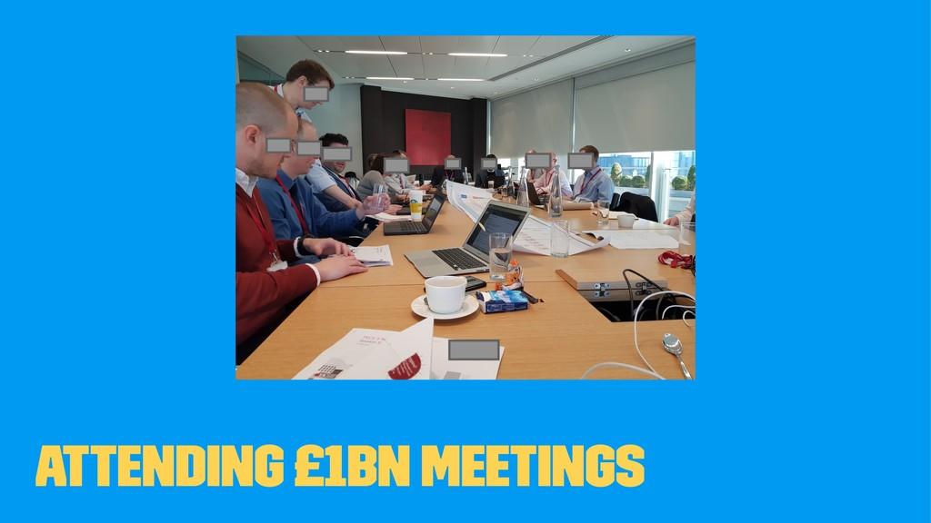 Attending £1bn meetings