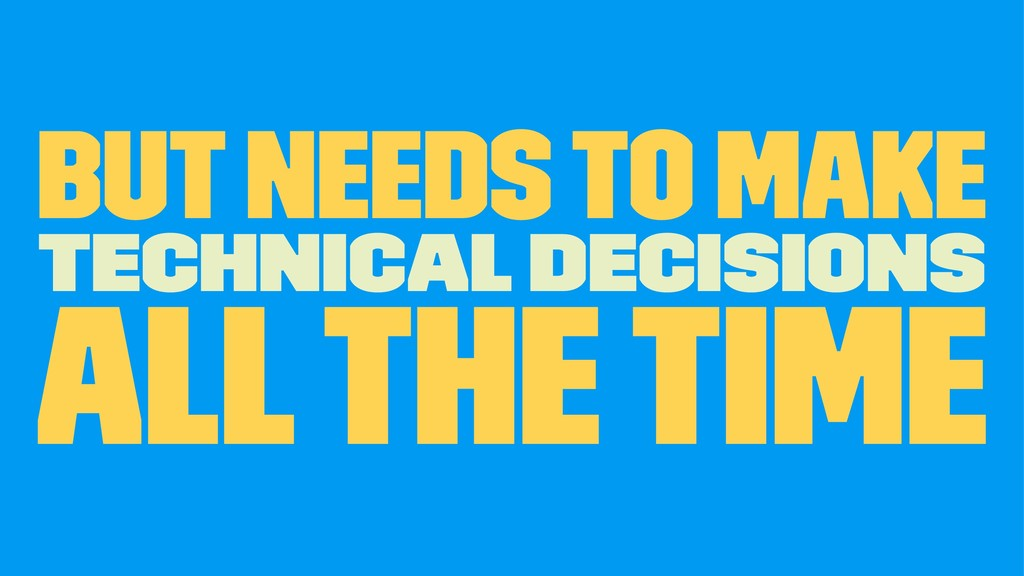 but needs to make Technical Decisions all the t...