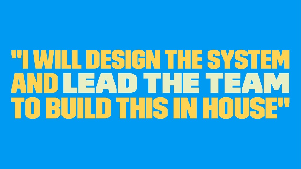 """I will design the system and lead the team to ..."