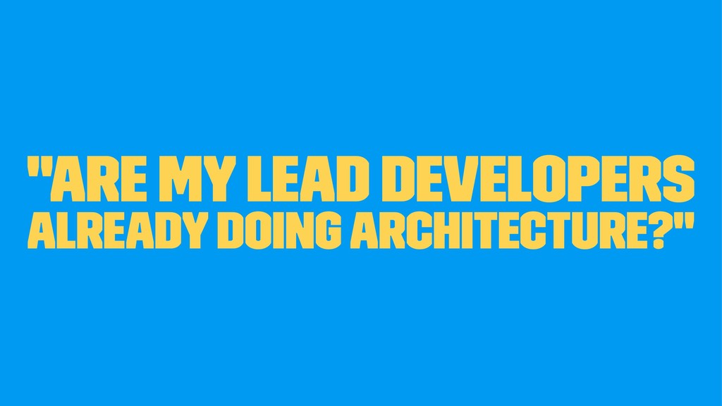 """Are my Lead Developers already doing Architect..."