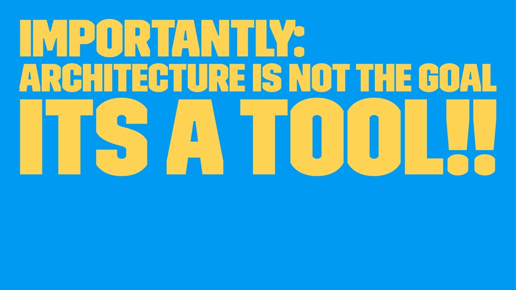 Importantly: Architecture is not the goal its a...