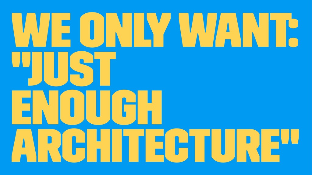 "We only want: ""Just Enough Architecture"""