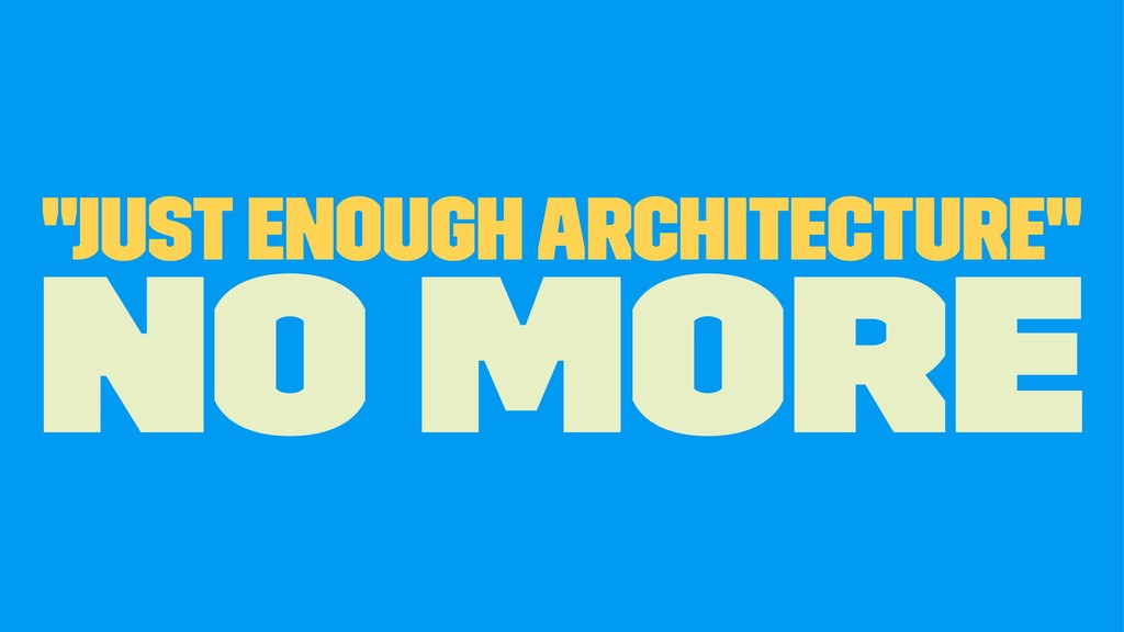 """Just Enough Architecture"" no more"