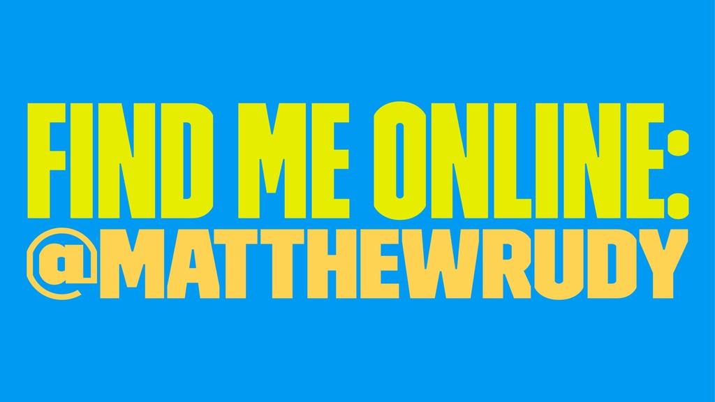 Find me online: @MatthewRudy