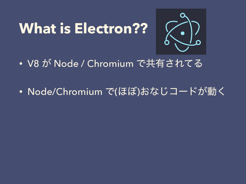 What is Electron?? • V8 ͕ Node / Chromium Ͱڞ༗͞Ε...