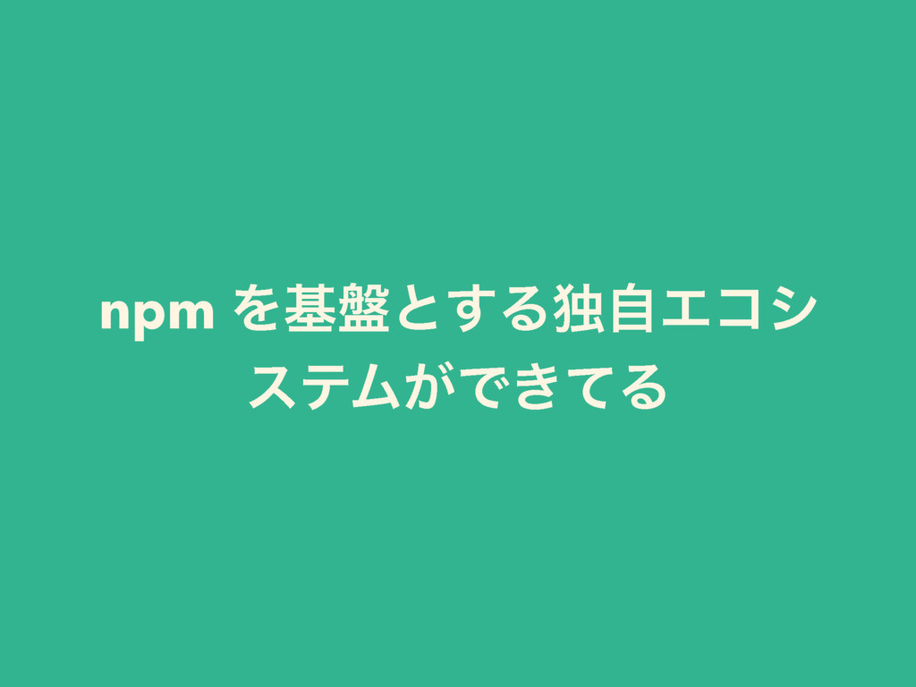 npm Λج൫ͱ͢ΔಠࣗΤίγ εςϜ͕Ͱ͖ͯΔ
