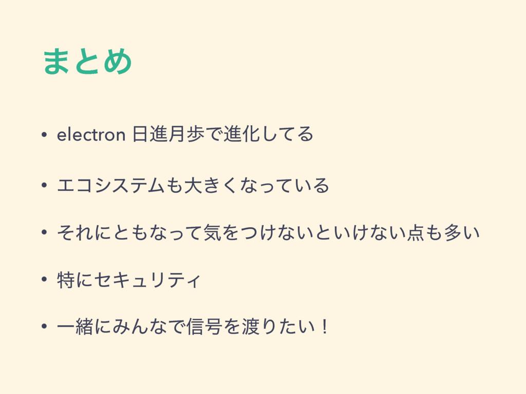 ·ͱΊ • electron ਐ݄าͰਐԽͯ͠Δ • ΤίγεςϜେ͖͘ͳ͍ͬͯΔ • ͦ...
