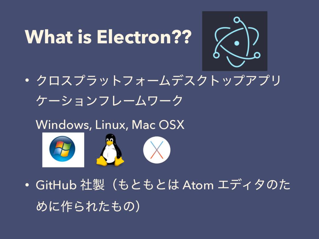 What is Electron?? • ΫϩεϓϥοτϑΥʔϜσεΫτοϓΞϓϦ έʔγϣϯ...
