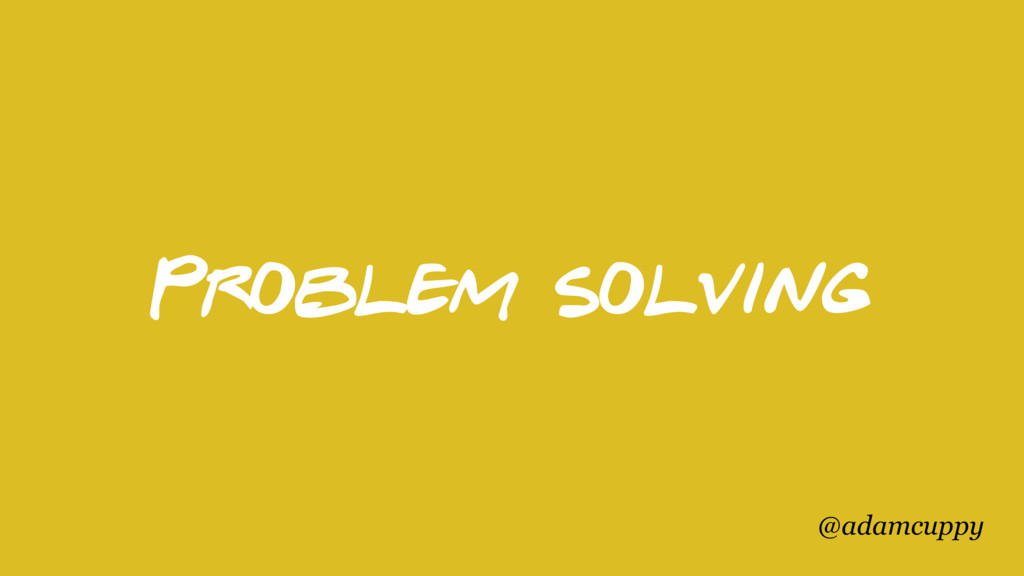 @adamcuppy Problem solving