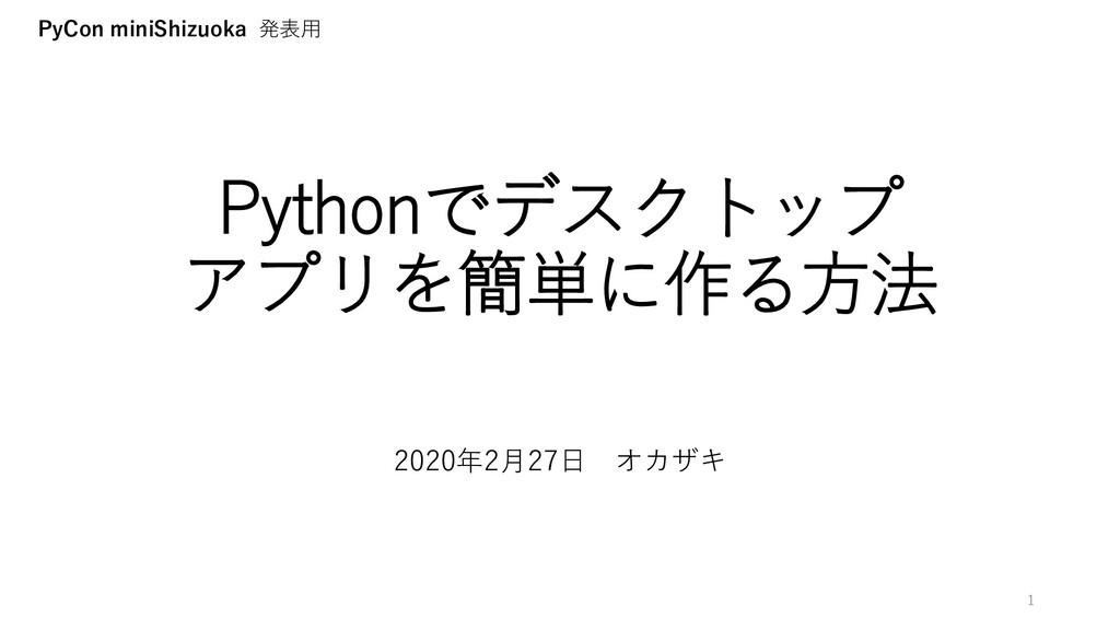 Pythonでデスクトップ アプリを簡単に作る方法 2020年2月27日 オカザキ 1 PyC...