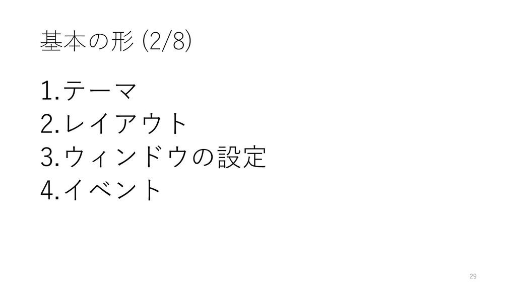 基本の形 (2/8) 1.テーマ 2.レイアウト 3.ウィンドウの設定 4.イベント 29