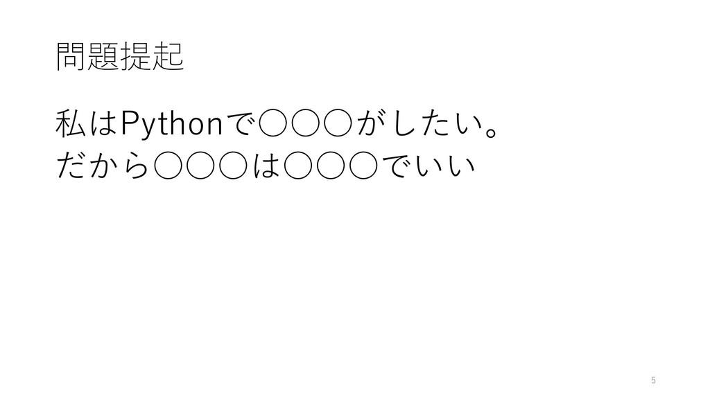 問題提起 私はPythonで○○○がしたい。 だから○○○は○○○でいい 5