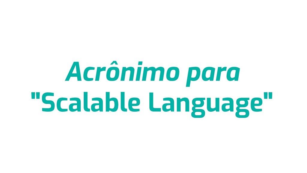 "Acrônimo para ""Scalable Language"""