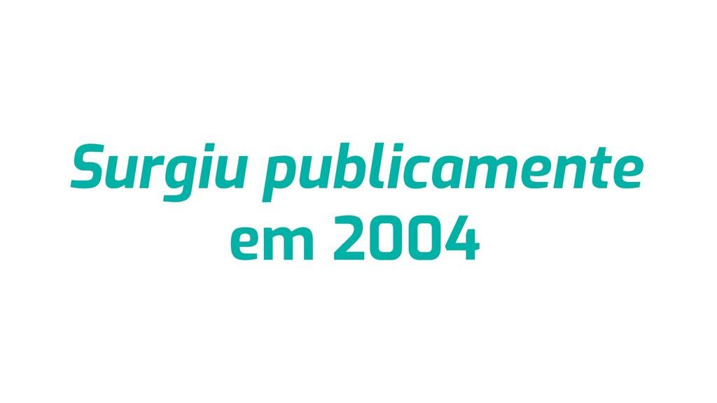Surgiu publicamente em 2004