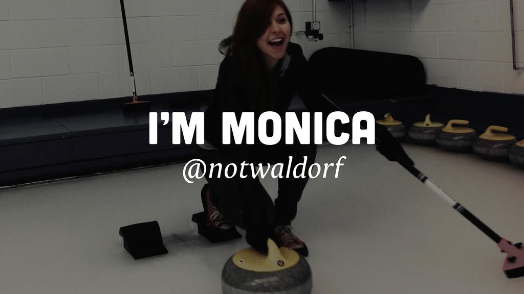 I'M MONICA @notwaldorf