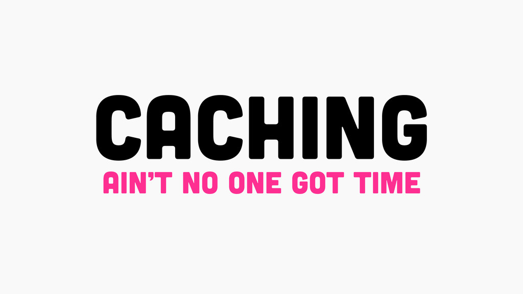 CACHING ain't no one got time