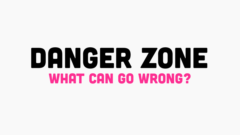 DANGER ZONE what can go wrong?