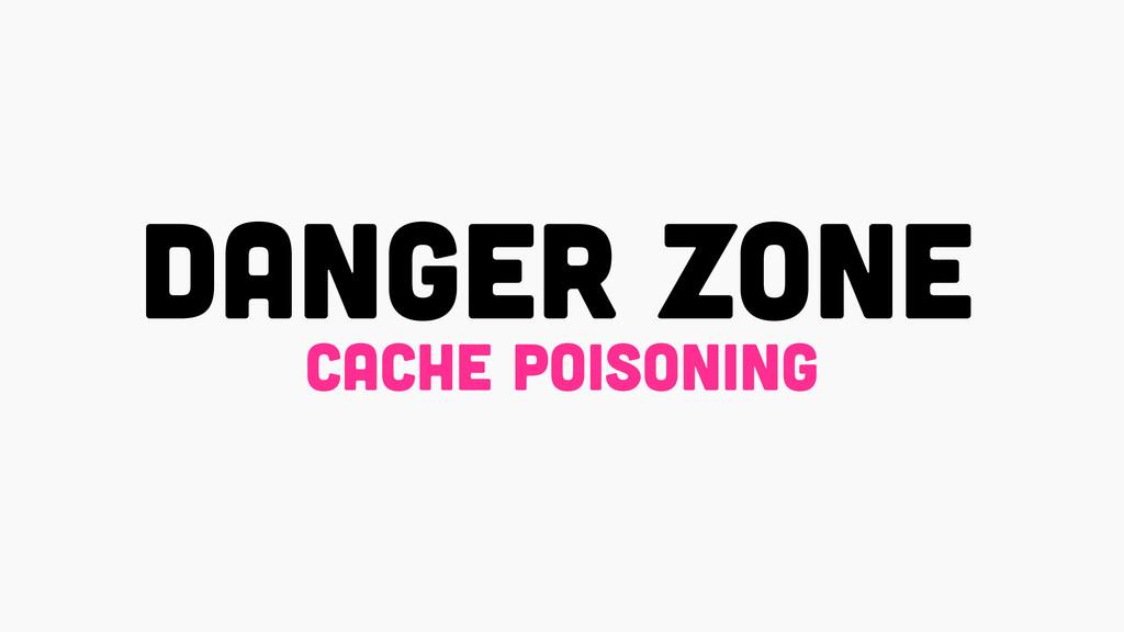 DANGER ZONE cache poisoning