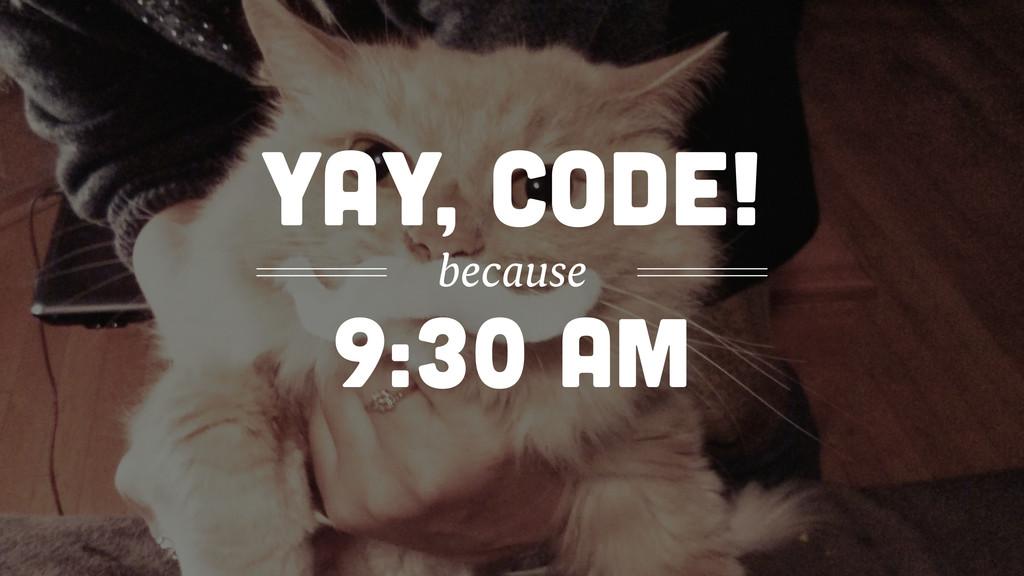 9:30 am yay, code! because
