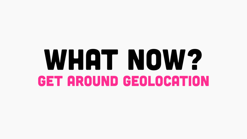 what now? get around geolocation