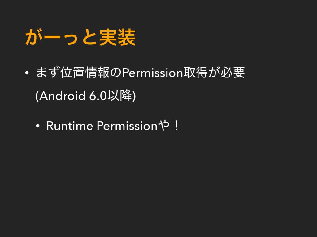͕ʔͬͱ࣮ • ·ͣҐஔใͷPermissionऔಘ͕ඞཁ (Android 6.0Ҏ߱)...
