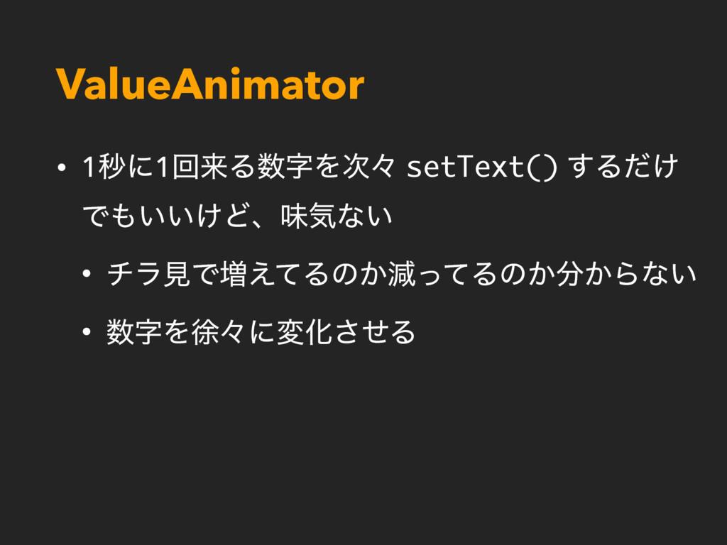 ValueAnimator • 1ඵʹ1ճདྷΔΛʑ setText() ͢Δ͚ͩ Ͱ͍...