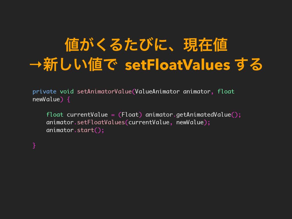 ͕͘Δͨͼʹɺݱࡏ →৽͍͠Ͱ setFloatValues ͢Δ private v...