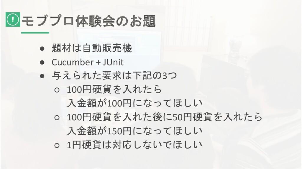 モブプロ体験会のお題 ● 題材は自動販売機 ● Cucumber + JUnit ● 与えられ...
