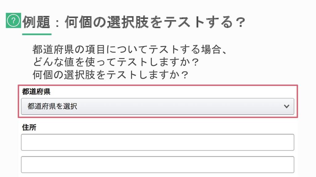 例題:何個の選択肢をテストする? 都道府県の項目についてテストする場合、 どんな値を使ってテス...