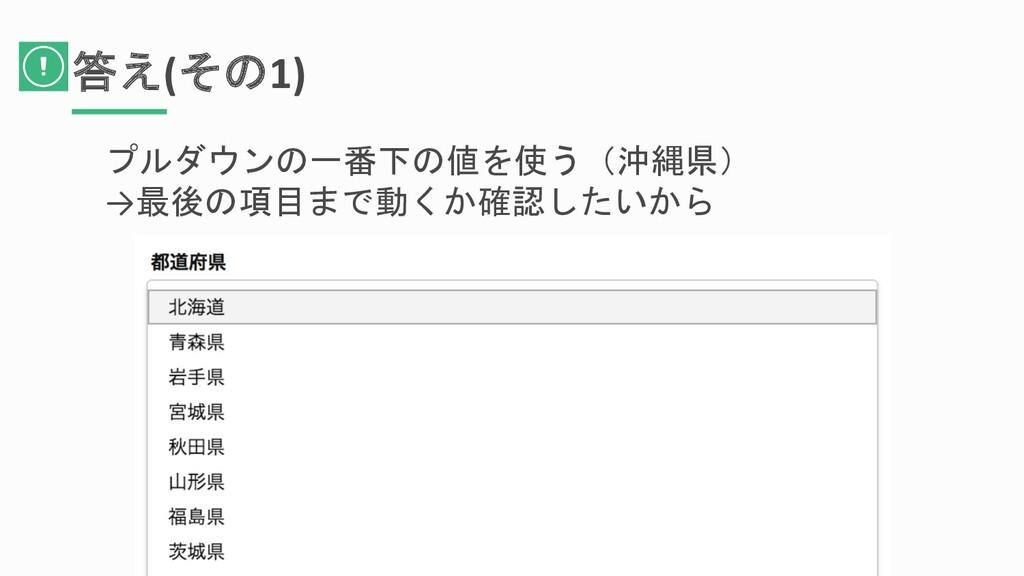 答え(その1) プルダウンの一番下の値を使う(沖縄県) →最後の項目まで動くか確認したいから