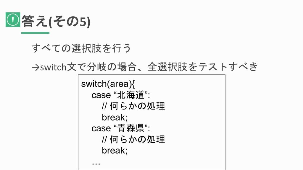 答え(その5) すべての選択肢を行う →switch文で分岐の場合、全選択肢をテストすべき s...