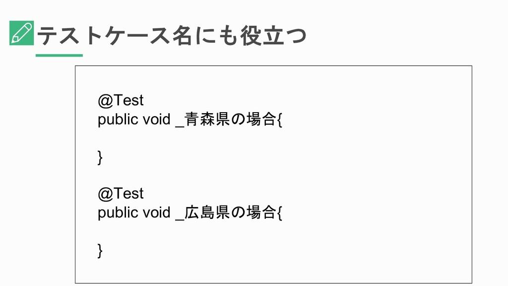 テストケース名にも役立つ @Test public void _青森県の場合{ } @Test...