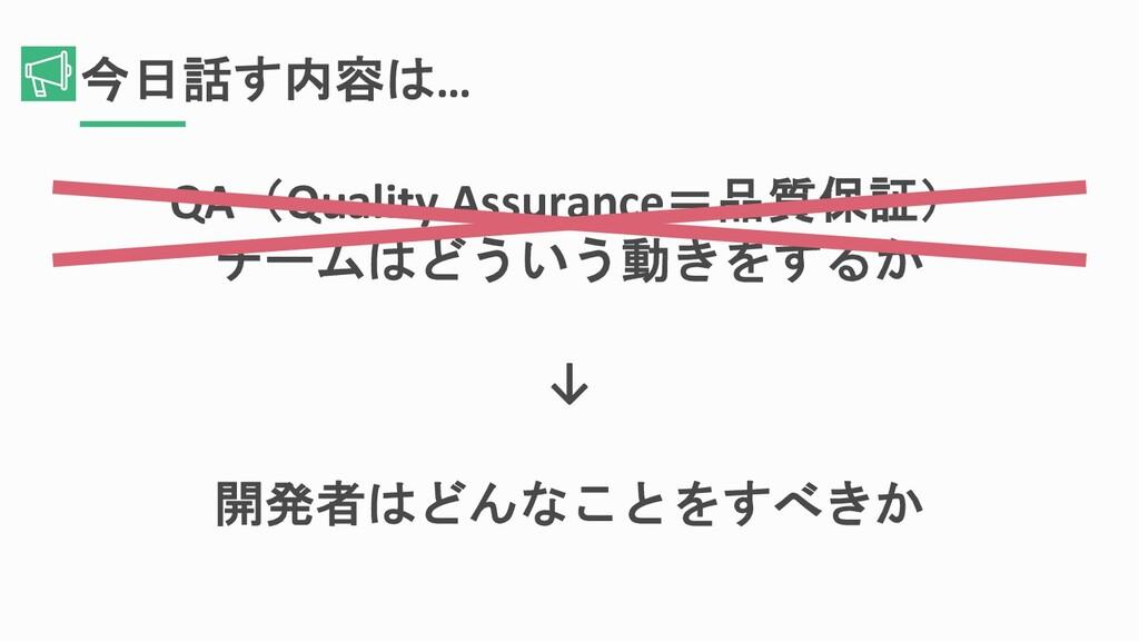 今日話す内容は… QA(Quality Assurance=品質保証) チームはどういう動きを...