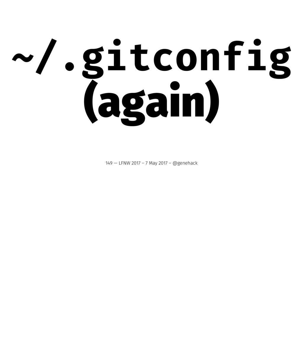 ~/.gitconfig (again) 149 — LFNW 2017 – 7 May 20...