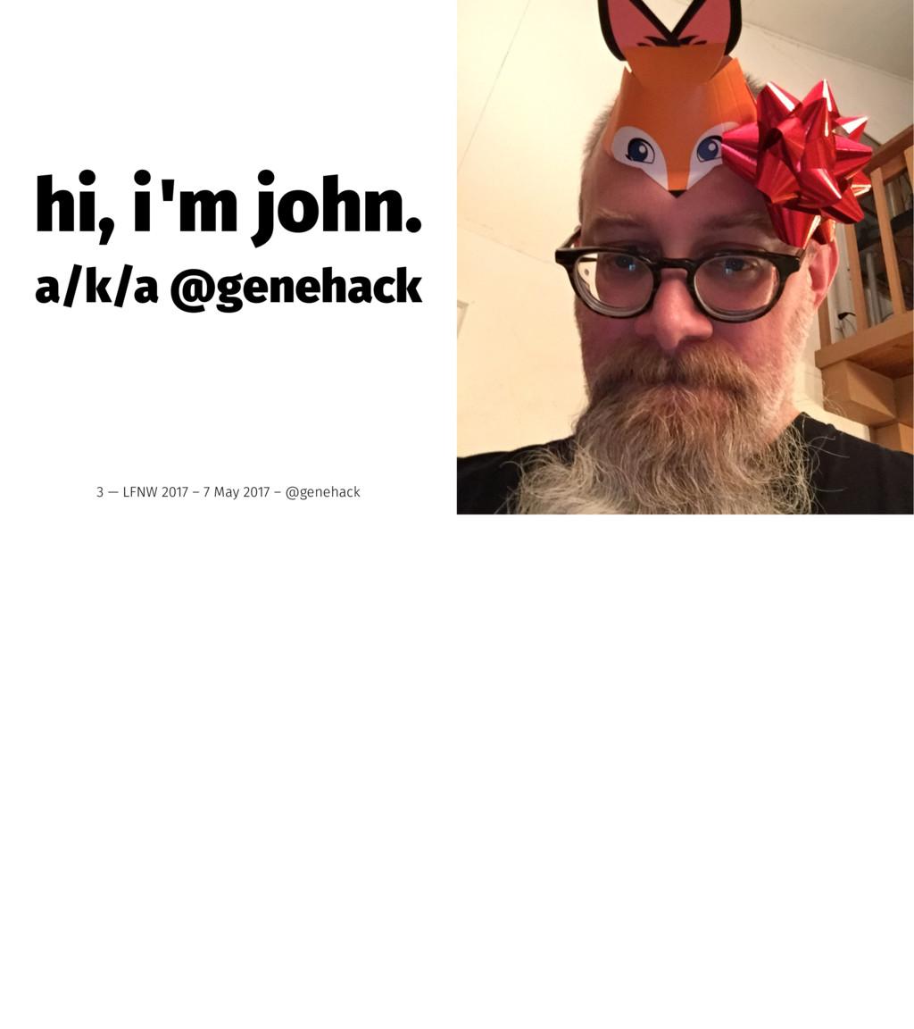 hi, i'm john. a/k/a @genehack 3 — LFNW 2017 – 7...