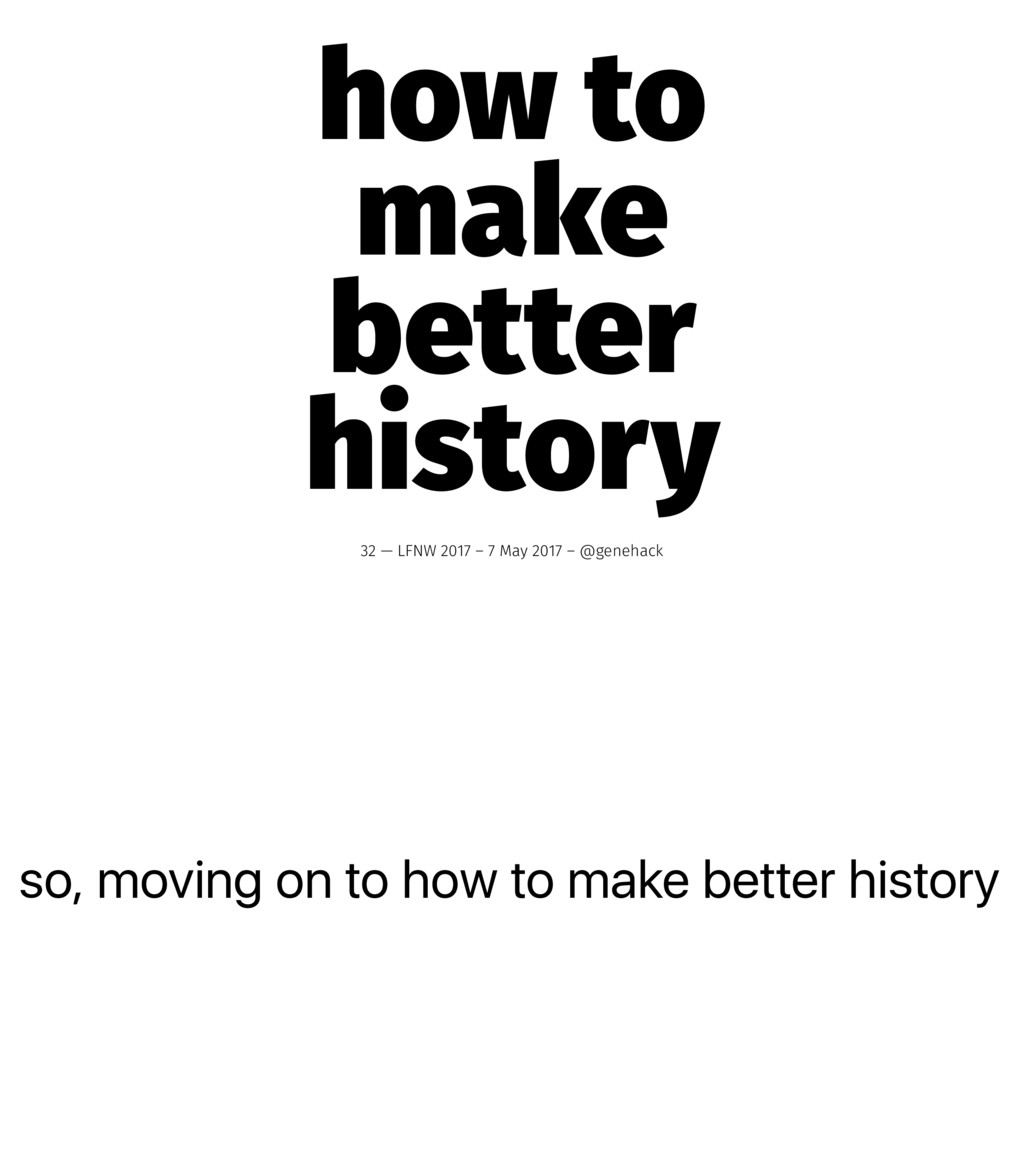 so, moving on to how to make better history how...