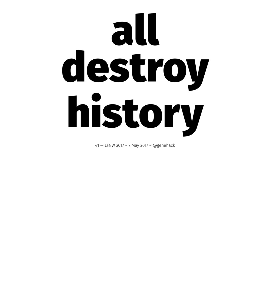 all destroy history 41 — LFNW 2017 – 7 May 2017...