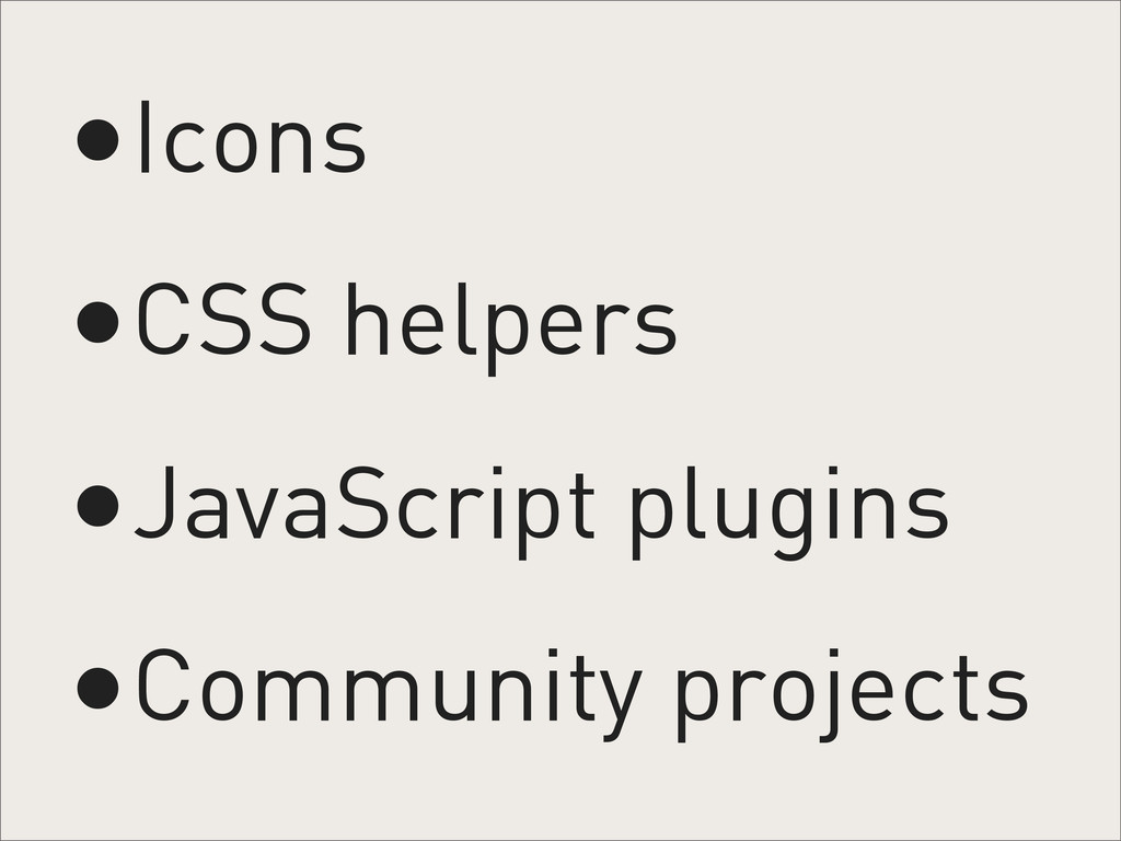 •Icons •CSS helpers •JavaScript plugins •Commun...