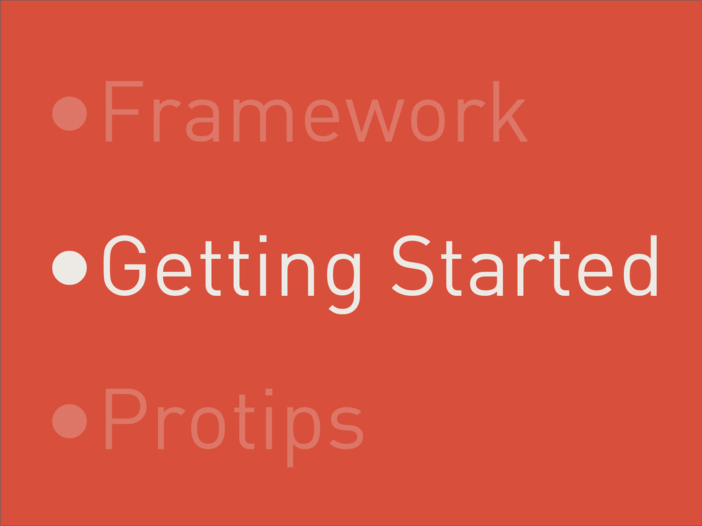 •Framework •Getting Started •Protips