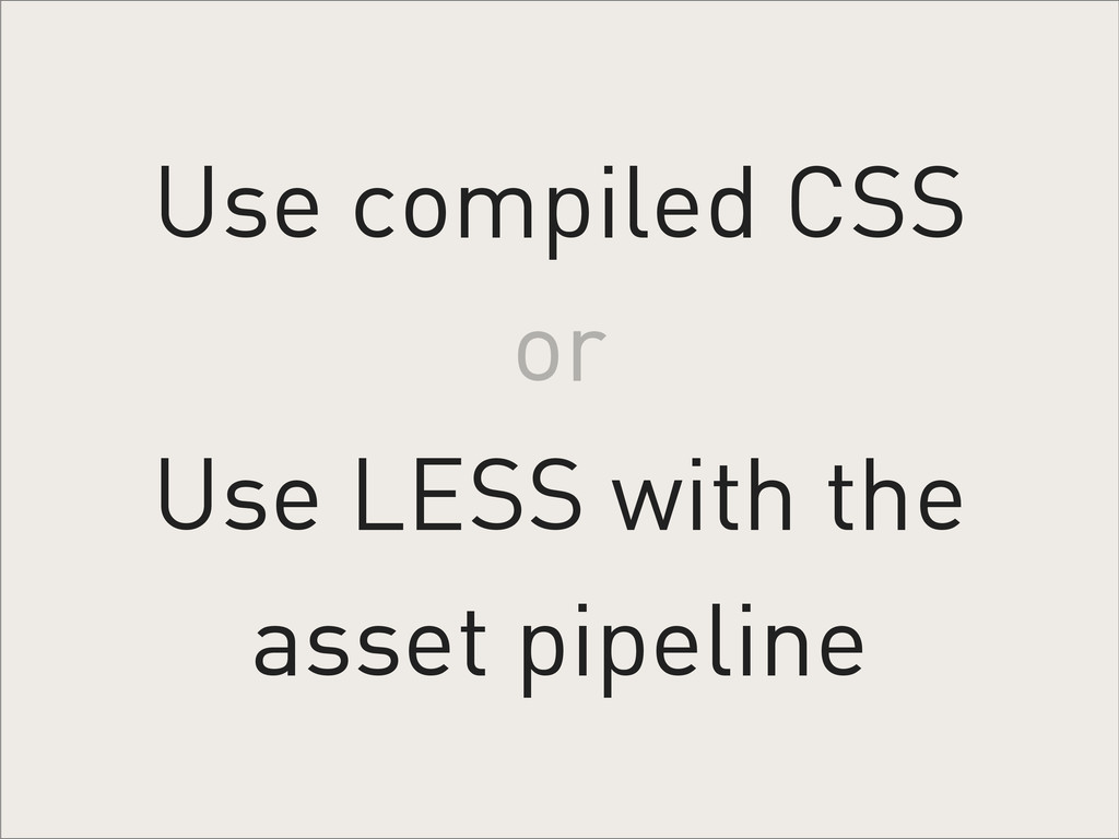 Use compiled CSS Use LESS with the asset pipeli...