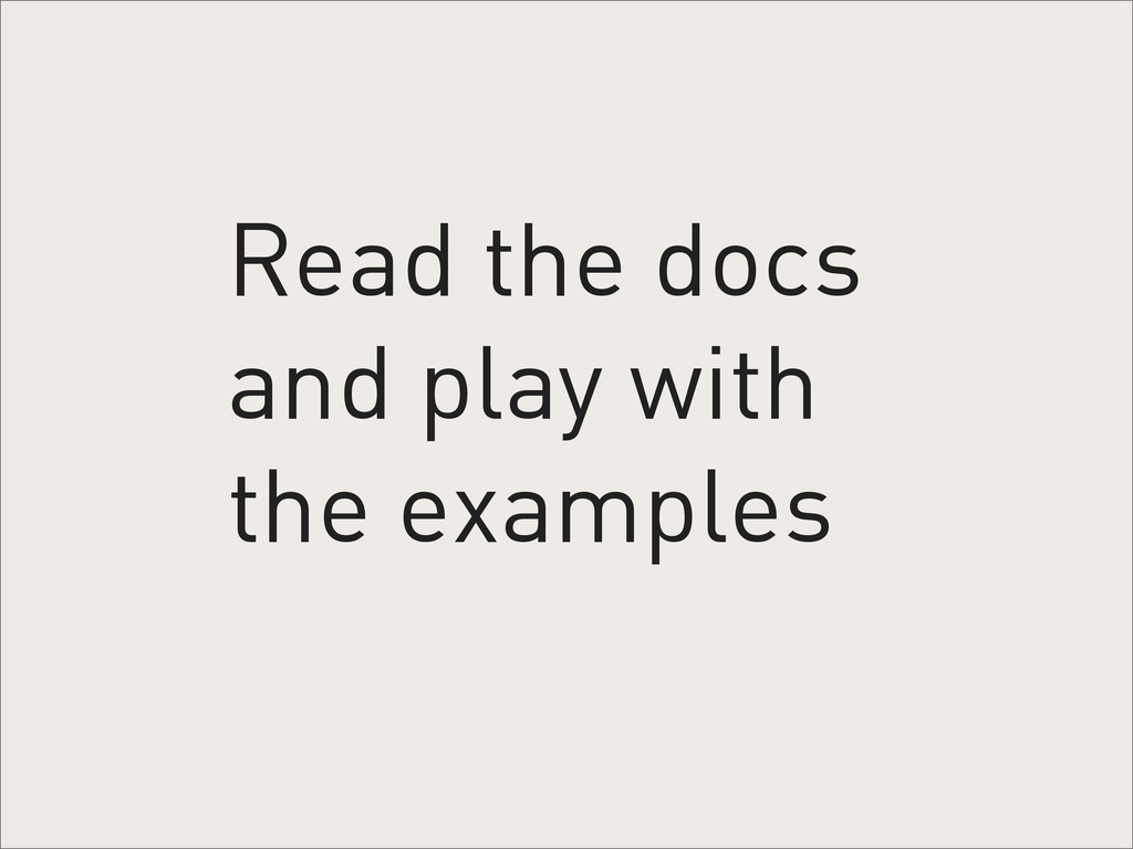 Read the docs and play with the examples