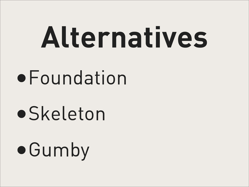 Alternatives •Foundation •Skeleton •Gumby