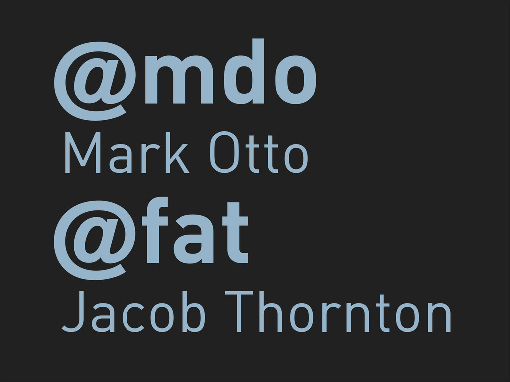 mdo Mark Otto ! fat ! Jacob Thornton