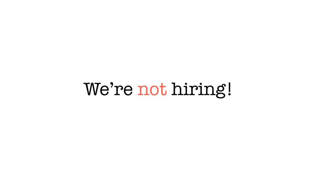 We're not hiring!