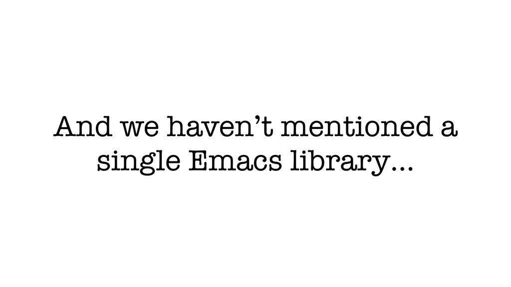 And we haven't mentioned a single Emacs library…