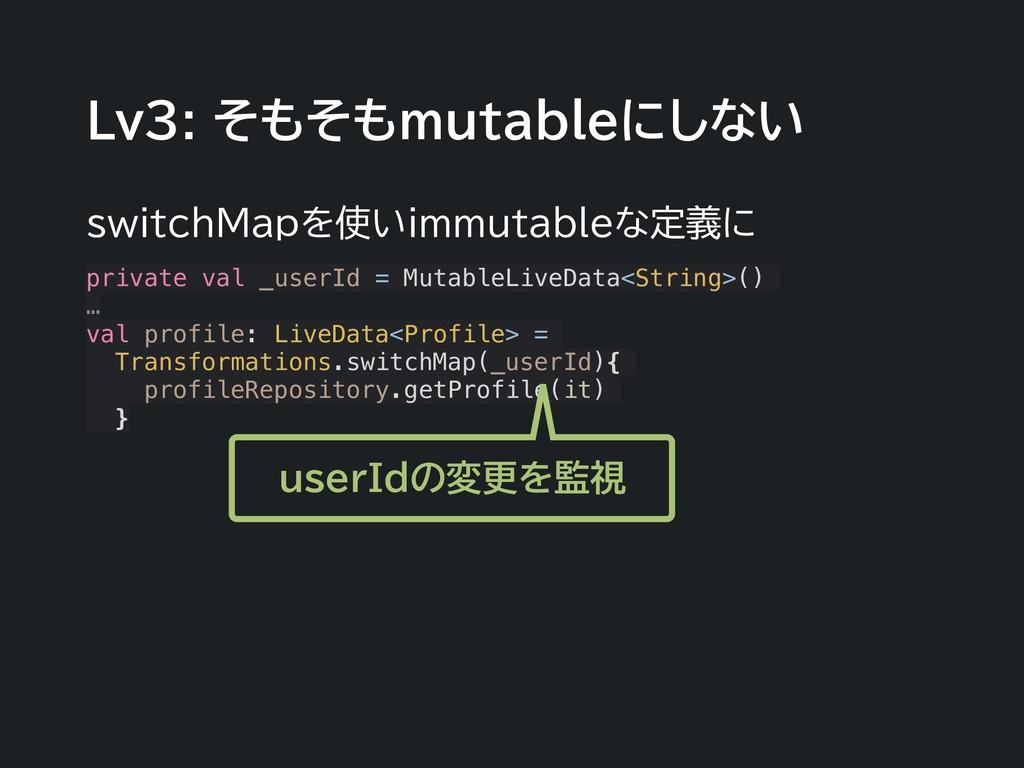 Lv3: そもそもmutableにしない switchMapを使いimmutableな定義に ...